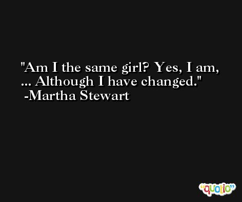 Am I the same girl? Yes, I am, ... Although I have changed. -Martha Stewart