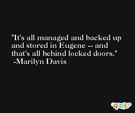 It's all managed and backed up and stored in Eugene -- and that's all behind locked doors. -Marilyn Davis