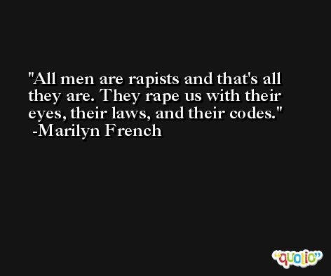 All men are rapists and that's all they are. They rape us with their eyes, their laws, and their codes. -Marilyn French