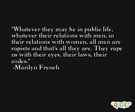 Whatever they may be in public life, whatever their relations with men, in their relations with women, all men are rapists and that's all they are. They rape us with their eyes, their laws, their codes. -Marilyn French