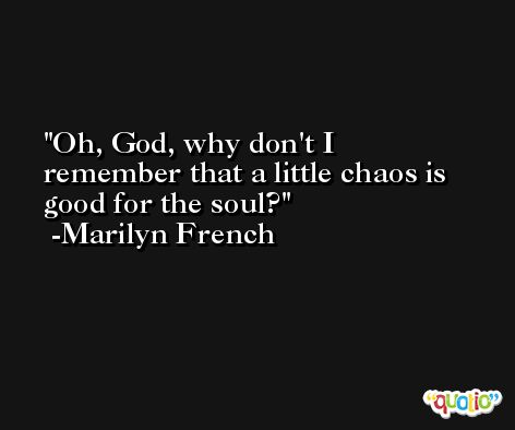 Oh, God, why don't I remember that a little chaos is good for the soul? -Marilyn French