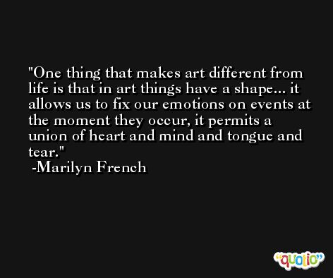 One thing that makes art different from life is that in art things have a shape... it allows us to fix our emotions on events at the moment they occur, it permits a union of heart and mind and tongue and tear. -Marilyn French
