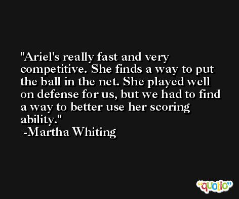 Ariel's really fast and very competitive. She finds a way to put the ball in the net. She played well on defense for us, but we had to find a way to better use her scoring ability. -Martha Whiting