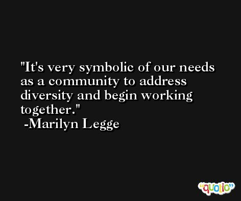 It's very symbolic of our needs as a community to address diversity and begin working together. -Marilyn Legge