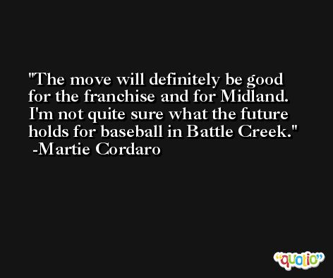 The move will definitely be good for the franchise and for Midland. I'm not quite sure what the future holds for baseball in Battle Creek. -Martie Cordaro
