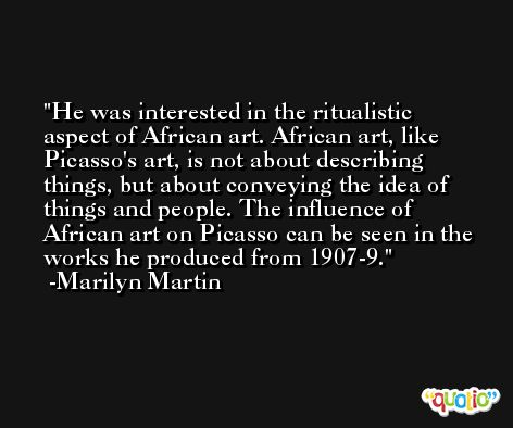 He was interested in the ritualistic aspect of African art. African art, like Picasso's art, is not about describing things, but about conveying the idea of things and people. The influence of African art on Picasso can be seen in the works he produced from 1907-9. -Marilyn Martin