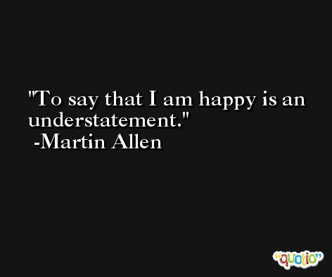 To say that I am happy is an understatement. -Martin Allen