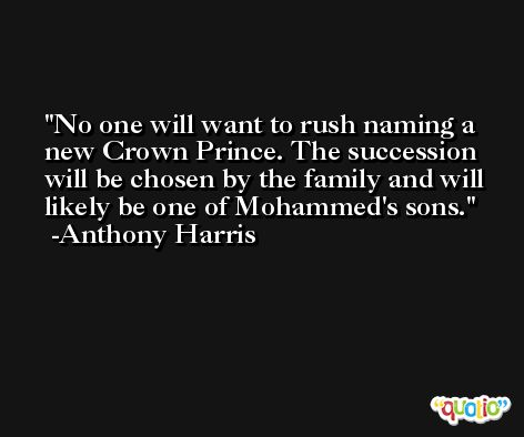 No one will want to rush naming a new Crown Prince. The succession will be chosen by the family and will likely be one of Mohammed's sons. -Anthony Harris