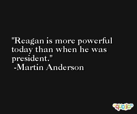 Reagan is more powerful today than when he was president. -Martin Anderson