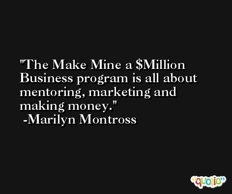 The Make Mine a $Million Business program is all about mentoring, marketing and making money. -Marilyn Montross