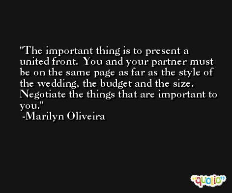 The important thing is to present a united front. You and your partner must be on the same page as far as the style of the wedding, the budget and the size. Negotiate the things that are important to you. -Marilyn Oliveira
