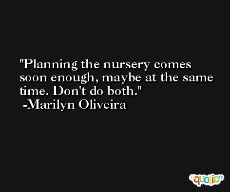 Planning the nursery comes soon enough, maybe at the same time. Don't do both. -Marilyn Oliveira