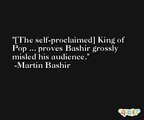[The self-proclaimed] King of Pop ... proves Bashir grossly misled his audience. -Martin Bashir