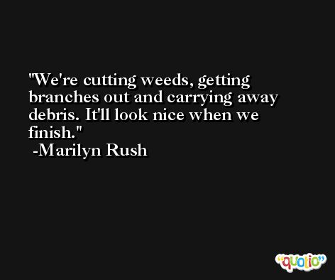 We're cutting weeds, getting branches out and carrying away debris. It'll look nice when we finish. -Marilyn Rush