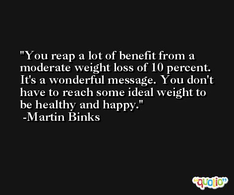 You reap a lot of benefit from a moderate weight loss of 10 percent. It's a wonderful message. You don't have to reach some ideal weight to be healthy and happy. -Martin Binks