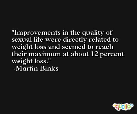 Improvements in the quality of sexual life were directly related to weight loss and seemed to reach their maximum at about 12 percent weight loss. -Martin Binks