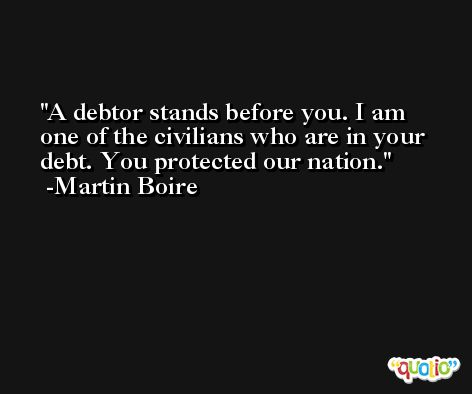 A debtor stands before you. I am one of the civilians who are in your debt. You protected our nation. -Martin Boire