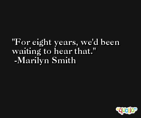 For eight years, we'd been waiting to hear that. -Marilyn Smith