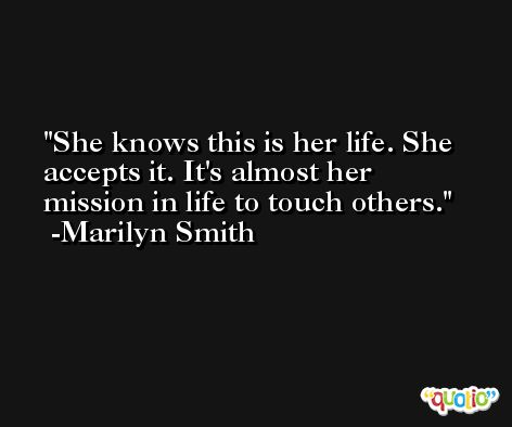 She knows this is her life. She accepts it. It's almost her mission in life to touch others. -Marilyn Smith