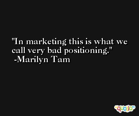 In marketing this is what we call very bad positioning. -Marilyn Tam