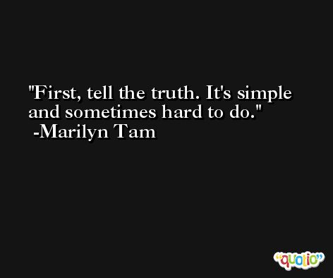 First, tell the truth. It's simple and sometimes hard to do. -Marilyn Tam