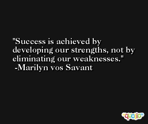 Success is achieved by developing our strengths, not by eliminating our weaknesses. -Marilyn vos Savant