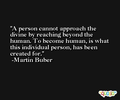 A person cannot approach the divine by reaching beyond the human. To become human, is what this individual person, has been created for. -Martin Buber