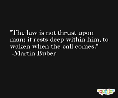 The law is not thrust upon man; it rests deep within him, to waken when the call comes. -Martin Buber