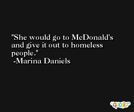 She would go to McDonald's and give it out to homeless people. -Marina Daniels