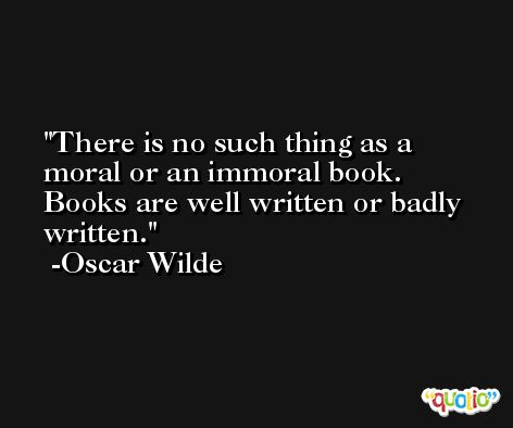 There is no such thing as a moral or an immoral book. Books are well written or badly written. -Oscar Wilde