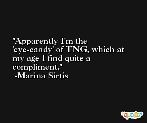 Apparently I'm the 'eye-candy' of TNG, which at my age I find quite a compliment. -Marina Sirtis