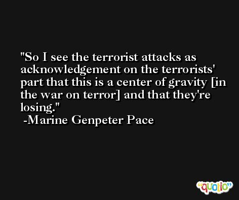 So I see the terrorist attacks as acknowledgement on the terrorists' part that this is a center of gravity [in the war on terror] and that they're losing. -Marine Genpeter Pace