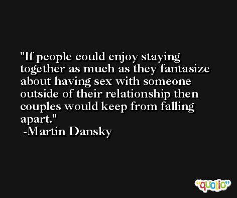 If people could enjoy staying together as much as they fantasize about having sex with someone outside of their relationship then couples would keep from falling apart. -Martin Dansky