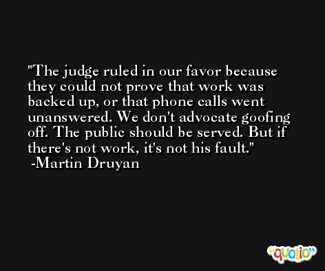 The judge ruled in our favor because they could not prove that work was backed up, or that phone calls went unanswered. We don't advocate goofing off. The public should be served. But if there's not work, it's not his fault. -Martin Druyan