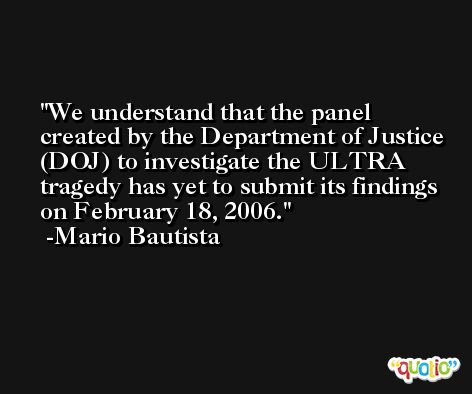 We understand that the panel created by the Department of Justice (DOJ) to investigate the ULTRA tragedy has yet to submit its findings on February 18, 2006. -Mario Bautista