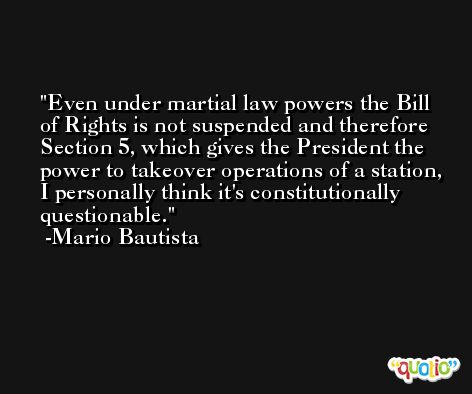 Even under martial law powers the Bill of Rights is not suspended and therefore Section 5, which gives the President the power to takeover operations of a station, I personally think it's constitutionally questionable. -Mario Bautista