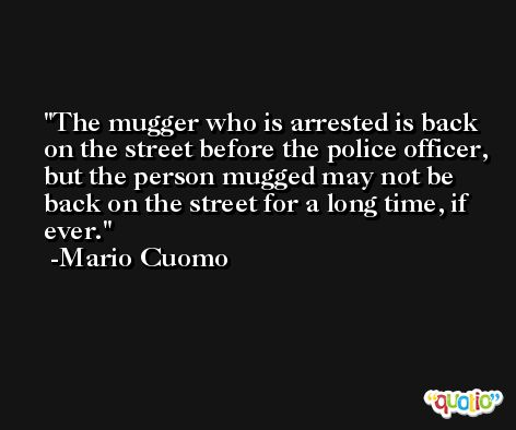 The mugger who is arrested is back on the street before the police officer, but the person mugged may not be back on the street for a long time, if ever. -Mario Cuomo
