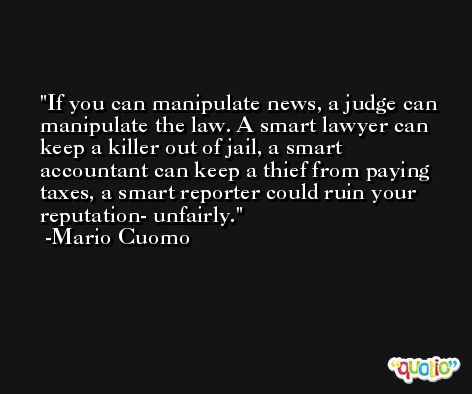 If you can manipulate news, a judge can manipulate the law. A smart lawyer can keep a killer out of jail, a smart accountant can keep a thief from paying taxes, a smart reporter could ruin your reputation- unfairly. -Mario Cuomo