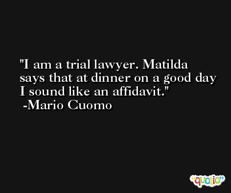 I am a trial lawyer. Matilda says that at dinner on a good day I sound like an affidavit. -Mario Cuomo