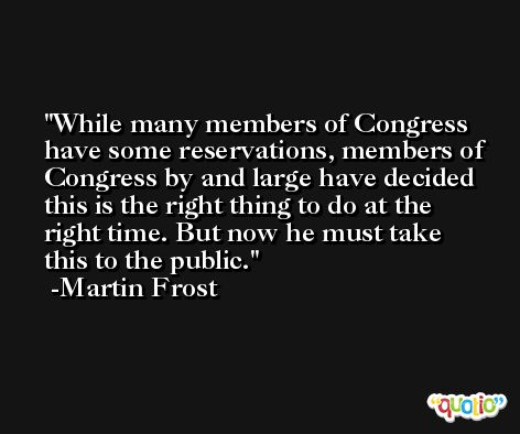 While many members of Congress have some reservations, members of Congress by and large have decided this is the right thing to do at the right time. But now he must take this to the public. -Martin Frost