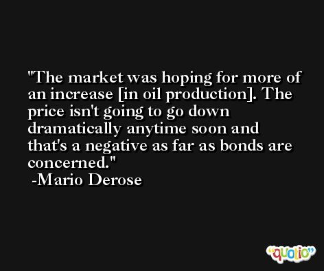 The market was hoping for more of an increase [in oil production]. The price isn't going to go down dramatically anytime soon and that's a negative as far as bonds are concerned. -Mario Derose