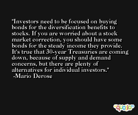 Investors need to be focused on buying bonds for the diversification benefits to stocks. If you are worried about a stock market correction, you should have some bonds for the steady income they provide. It's true that 30-year Treasuries are coming down, because of supply and demand concerns, but there are plenty of alternatives for individual investors. -Mario Derose
