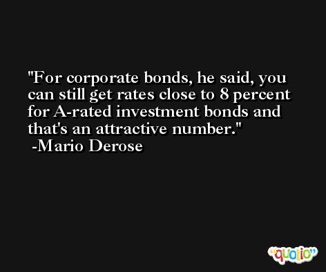 For corporate bonds, he said, you can still get rates close to 8 percent for A-rated investment bonds and that's an attractive number. -Mario Derose