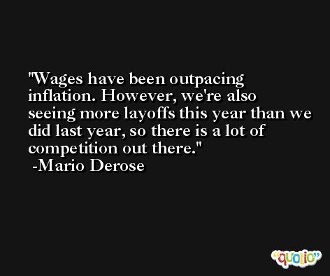 Wages have been outpacing inflation. However, we're also seeing more layoffs this year than we did last year, so there is a lot of competition out there. -Mario Derose