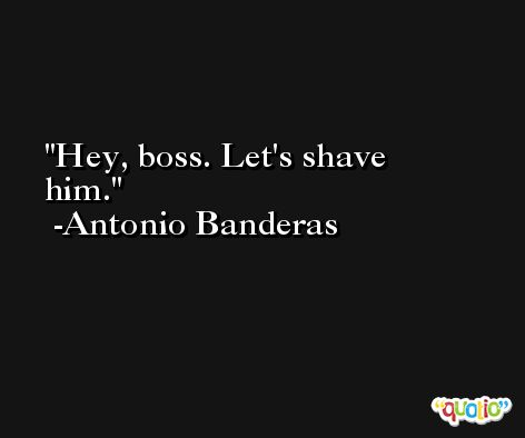 Hey, boss. Let's shave him. -Antonio Banderas