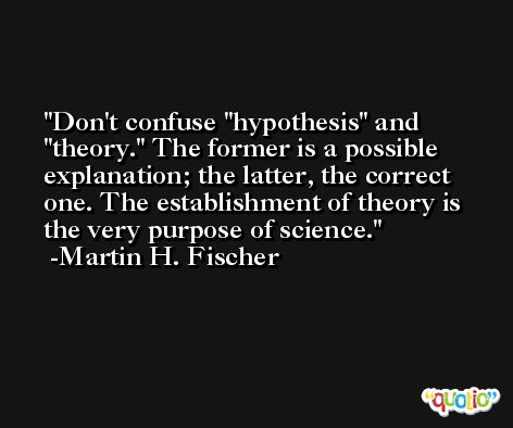 Don't confuse 'hypothesis' and 'theory.' The former is a possible explanation; the latter, the correct one. The establishment of theory is the very purpose of science. -Martin H. Fischer