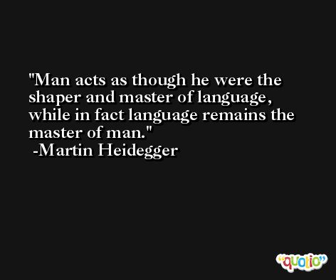 Man acts as though he were the shaper and master of language, while in fact language remains the master of man. -Martin Heidegger