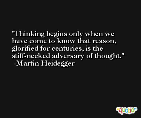 Thinking begins only when we have come to know that reason, glorified for centuries, is the stiff-necked adversary of thought. -Martin Heidegger