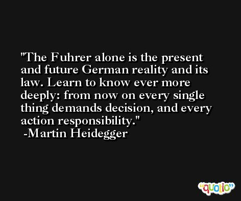 The Fuhrer alone is the present and future German reality and its law. Learn to know ever more deeply: from now on every single thing demands decision, and every action responsibility. -Martin Heidegger