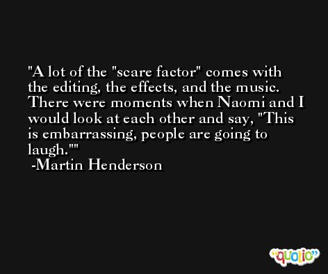 A lot of the 'scare factor' comes with the editing, the effects, and the music. There were moments when Naomi and I would look at each other and say, 'This is embarrassing, people are going to laugh.' -Martin Henderson
